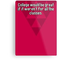 College would be great if it weren't for all the classes. Metal Print
