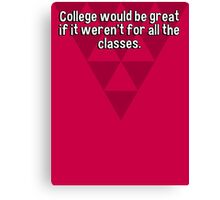 College would be great if it weren't for all the classes. Canvas Print