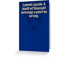 Commit suicide. A hundred thousand lemmings cannot be wrong. Greeting Card