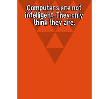 Computers are not intelligent. They only think they are. Photographic Print
