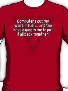 Computers cut my work in half.... and the boss expects me to put it all back together! T-Shirt