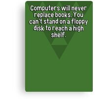 Computers will never replace books. You can't stand on a floppy disk to reach a high shelf. Canvas Print