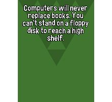 Computers will never replace books. You can't stand on a floppy disk to reach a high shelf. Photographic Print
