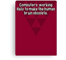 Computers: working daily to make the human brain obsolete. Canvas Print