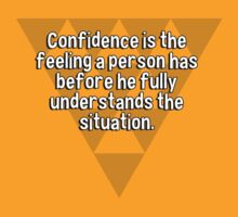 Confidence is the feeling a person has before he fully understands the situation. T-Shirt