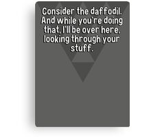 Consider the daffodil.  And while you're doing that' I'll be over here' looking through your stuff. Canvas Print
