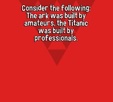 Consider the following: The ark was built by amateurs' the Titanic was built by professionals. T-Shirt