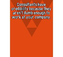 Consultants have credibility because they aren't dumb enough to work at your company. Photographic Print