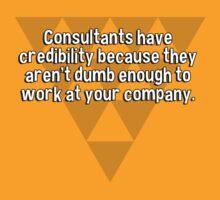 Consultants have credibility because they aren't dumb enough to work at your company. by margdbrown