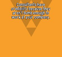 Consultants have credibility because they aren't dumb enough to work at your company. T-Shirt