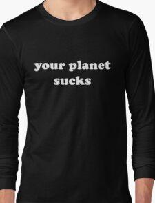 Your Planet Sucks Long Sleeve T-Shirt