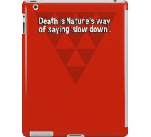 Death is Nature's way of saying 'slow down'.  iPad Case/Skin