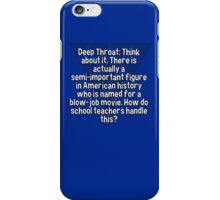 Deep Throat: Think about it. There is actually a semi-important figure in American history who is named for a blow-job movie. How do school teachers handle this? iPhone Case/Skin
