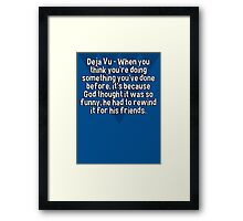 Deja Vu - When you think you're doing something you've done before' it's because God thought it was so funny' he had to rewind it for his friends. Framed Print