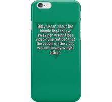 Did ya hear about the blonde that threw away her weight loss video? She noticed that the people on the video weren't losing weight either. iPhone Case/Skin