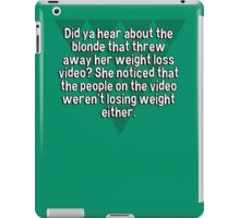Did ya hear about the blonde that threw away her weight loss video? She noticed that the people on the video weren't losing weight either. iPad Case/Skin