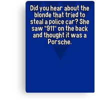 "Did you hear about the blonde that tried to steal a police car? She saw ""911"" on the back and thought it was a Porsche. Canvas Print"