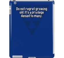 Do not regret growing old. It's a privilege denied to many. iPad Case/Skin