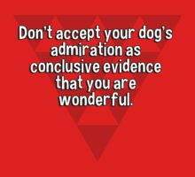 Don't accept your dog's admiration as conclusive evidence that you are wonderful. by margdbrown