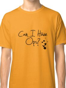 Can I Have Ops? Classic T-Shirt