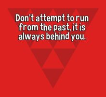 Don't attempt to run from the past' it is always behind you. by margdbrown