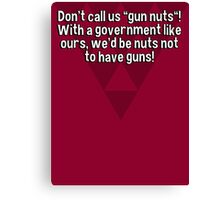 "Don't call us ""gun nuts""! With a government like ours' we'd be nuts not to have guns! Canvas Print"