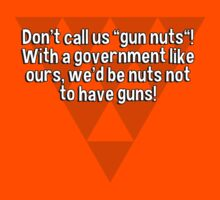 "Don't call us ""gun nuts""! With a government like ours' we'd be nuts not to have guns! by margdbrown"