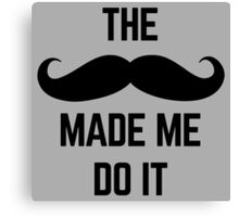 Mustache Made Me Do It  Canvas Print
