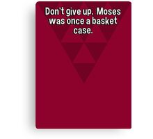 Don't give up.  Moses was once a basket case. Canvas Print