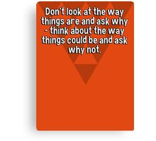 Don't look at the way things are and ask why - think about the way things could be and ask why not. Canvas Print