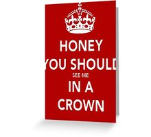Honey You Should See Me in a CROWN Greeting Card