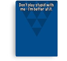 Don't play stupid with me - I'm better at it. Canvas Print