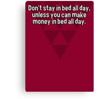 Don't stay in bed all day' unless you can make money in bed all day. Canvas Print