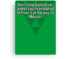 Don't steal a police car unless you're prepared to floor it all the way to Mexico. Canvas Print