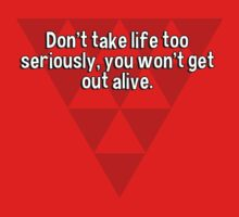Don't take life too seriously' you won't get out alive. by margdbrown