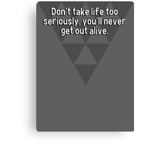 Don't take life too seriously' you'll never get out alive. Canvas Print