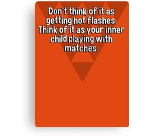 Don't think of it as getting hot flashes. Think of it as your inner child playing with matches. Canvas Print