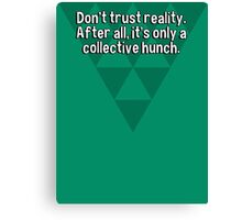 Don't trust reality. After all' it's only a collective hunch. Canvas Print