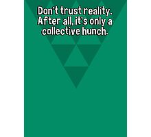 Don't trust reality. After all' it's only a collective hunch. Photographic Print