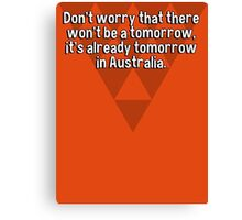 Don't worry that there won't be a tomorrow' it's already tomorrow in Australia. Canvas Print