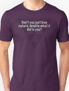 Don't you just love nature' despite what it did to you? T-Shirt