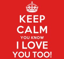 KEEP CALM YOU KNOW I LOVE YOU TOO! by deepdesigns