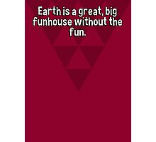 Earth is a great' big funhouse without the fun. Photographic Print