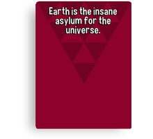 Earth is the insane asylum for the universe. Canvas Print