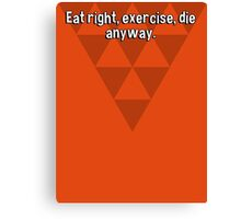 Eat right' exercise' die anyway. Canvas Print