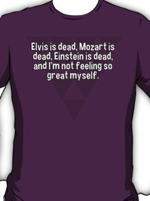 Elvis is dead' Mozart is dead' Einstein is dead' and I'm not feeling so great myself.  T-Shirt