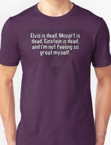 Elvis is dead' Mozart is dead' Einstein is dead' and I'm not feeling so great myself.  T-Shirt