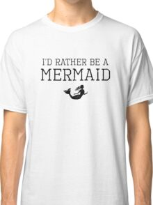 I'd Rather Be A Mermaid Classic T-Shirt