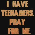 I have teenagers... by Maria  Gonzalez