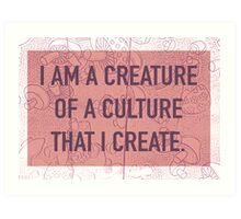 I am a Creature of a Culture That I Create Art Print